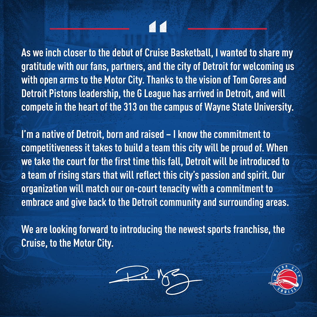 A letter from Rob Murphy | As we inch closer to the debut of Cruise Basketball, I wanted to share my gratitude with our fans, partners, and the city of Detroit for welcoming us with open arms to the Motor City. Thanks to the vision of Tom Gores and Detroit Pistons leadership, the G League has arrived in Detroit, and will compete in the heart of the 313 on the campus of Wayne State University. I'm a native of Detroit, born and raised - I know the commitment to competitiveness it takes to build a team this city will be proud of. When we take the court for the first time this fall, Detroit will be introduced to a team of rising stars that will reflect this city's passion and spirit. Our organization will match our on-court tenacity with a commitment to embrace and give back to the Detroit community and surrounding areas. We are looking forward to introducing the newest sports franchise, the Cruise, to the Motor City.