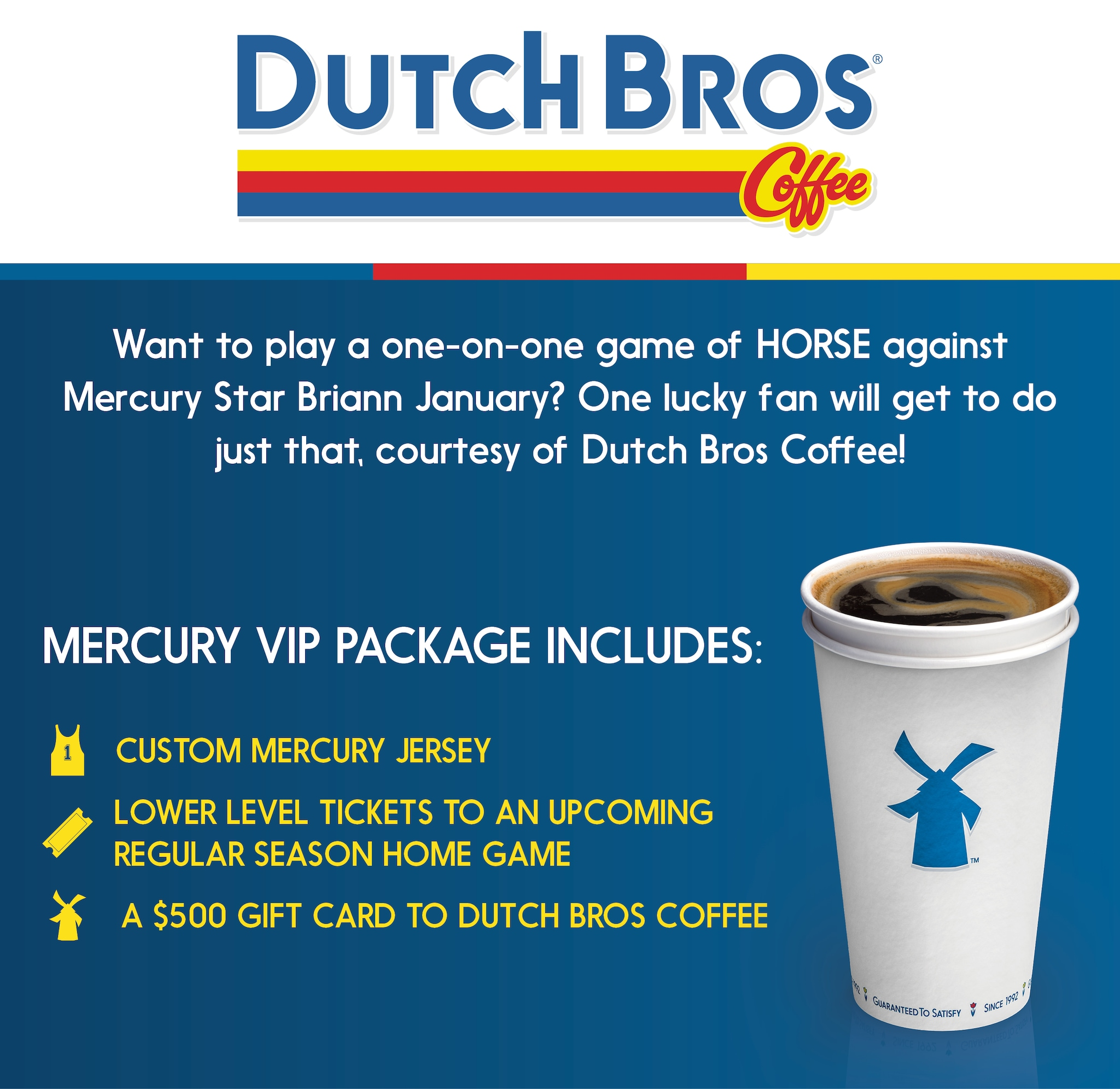 Want to play a one-on-one game of horse against Mercury star Leilani Mitchell? One lucky fan will get to do just that courtesy of Dutch Bros Coffee! Mercury VIP Package Includes: Custom Mercury jersey with your name, Two lower level tickets to the last regular reason home game, An arena VIP tour, A $500 gift card to Dutch Bros Coffee